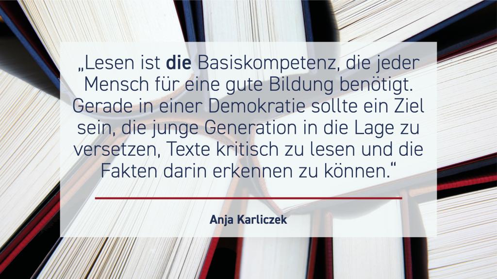 """Bildungsministerin Anja Karliczek: """"Lesen ist die Basiskompetenz, die jeder Mensch für eine gute Bildung benötigt. Gerade in einer Demokratie sollte ein Ziel sein, die junge Generation in die Lage zu versetzen, Texte kritisch lesen und die Fakten darin erkennen zu können."""""""